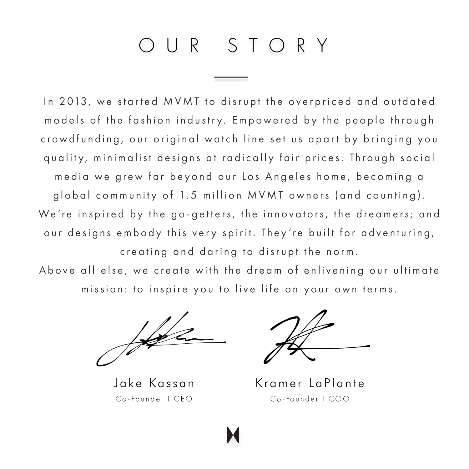 Our story. In 2013, we started MVMT to disrupt the overpriced and outdated models of the fashion industry. Empowered by the people through crowdfunding, our original watch line set us apart by bringing you quality, minimalist designs at radically fair prices. Through social media we grew far beyond our Los Angeles home, becoming a global community of 1.5 million MVMT owners (and counting). We're inspired by the go-getters, the innovators, the dreamers; and our designs embody this very spirit. They're built for adventuring, creating and daring to disrupt the norm. Above all else, we create with the dream of enlivening our ultimate mission: to inspire you to live life on your own terms. Jake Kassan Co-founder | CEO. Kramer LaPlante Co-founder COO