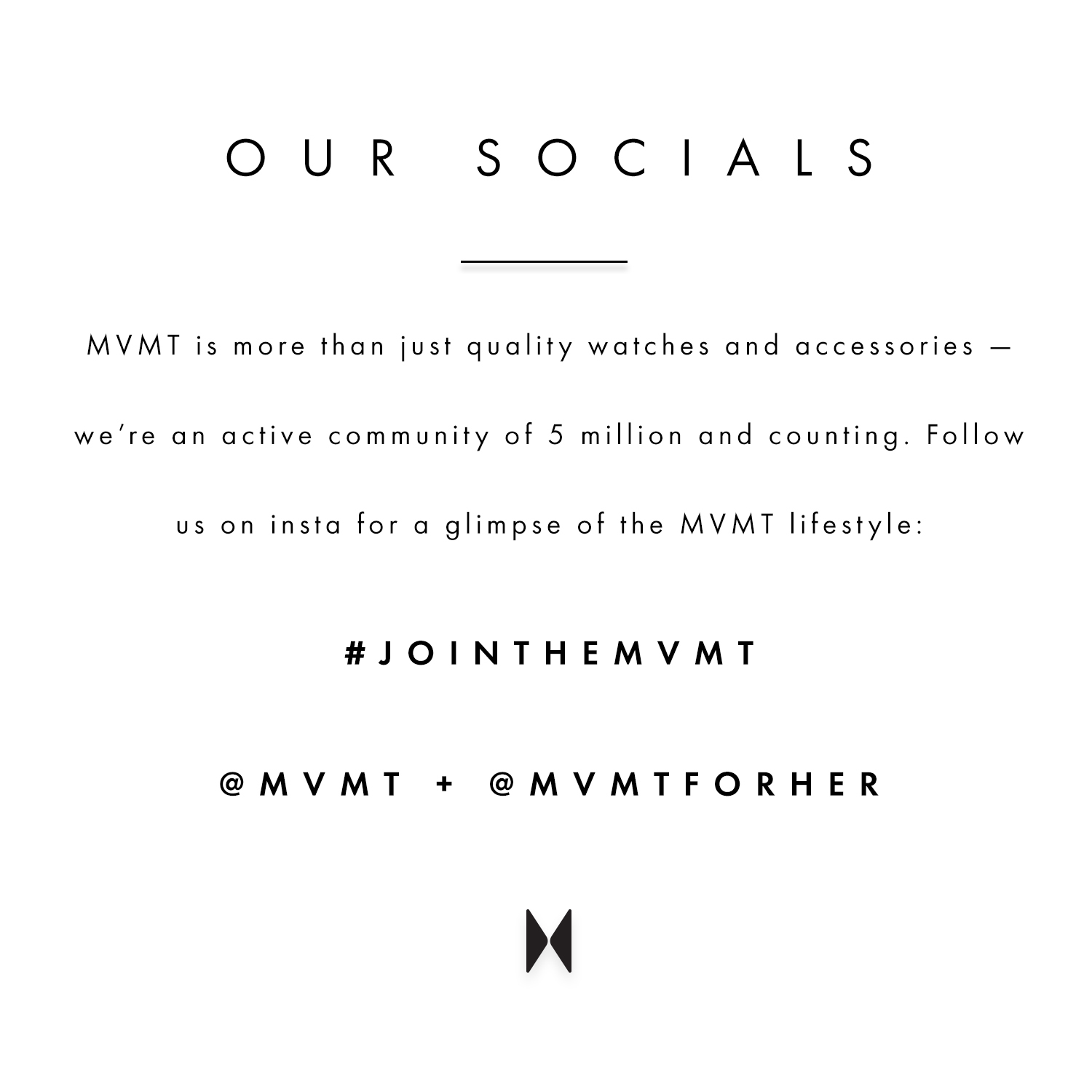Our socials. MVMT is more than just quality watches and accessories - we're an active community of 5 million and counting. Follow us on insta for a glimpse of the MVMT lifestyle: #jointhemvmt @mvmt + @mvmtforher