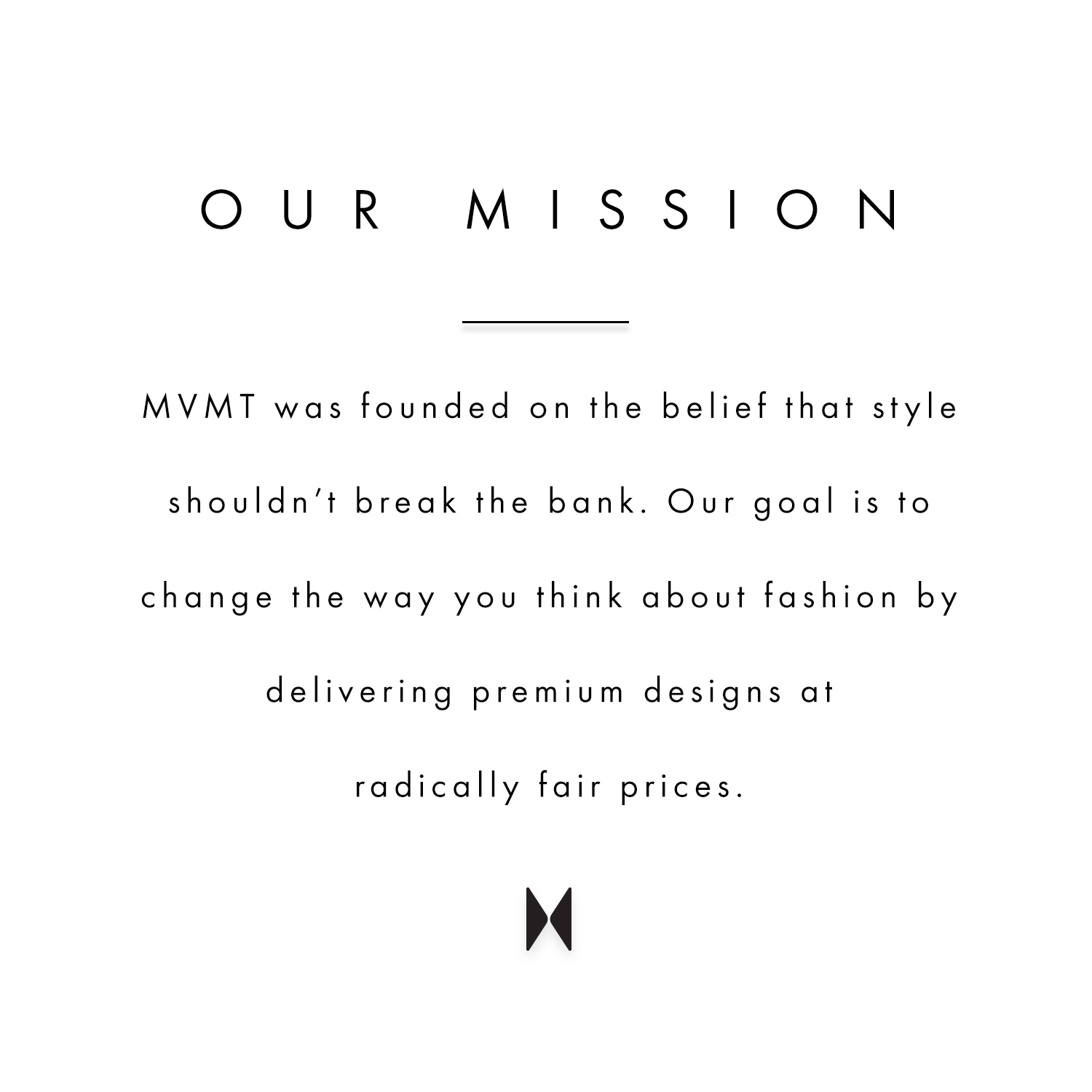 Our mission. MVMT was founded on the belief that style shouldn't break the bank. Our goal is to change the way you think about fashion by delivering premium designs at radically fair prices.