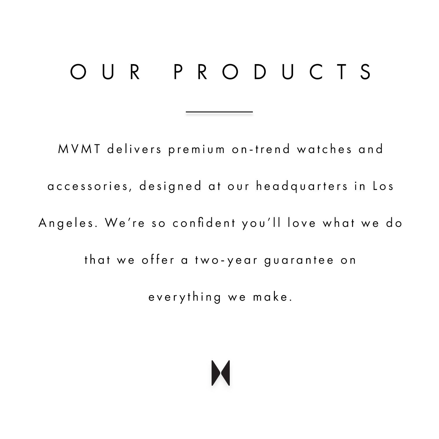 Our products. MVMT deslivers premium on-trend watches and accessories, designed at our headquarters in Los Angeles. We're so confident you'll love what we do that we offer a two-year guarantee on everything we make.