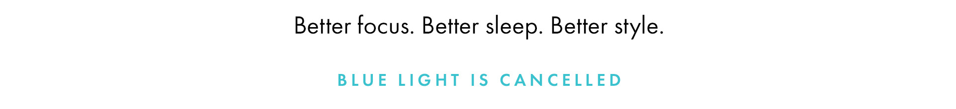 Better focus. Better sleep. Better style. Blue light is cancelled.