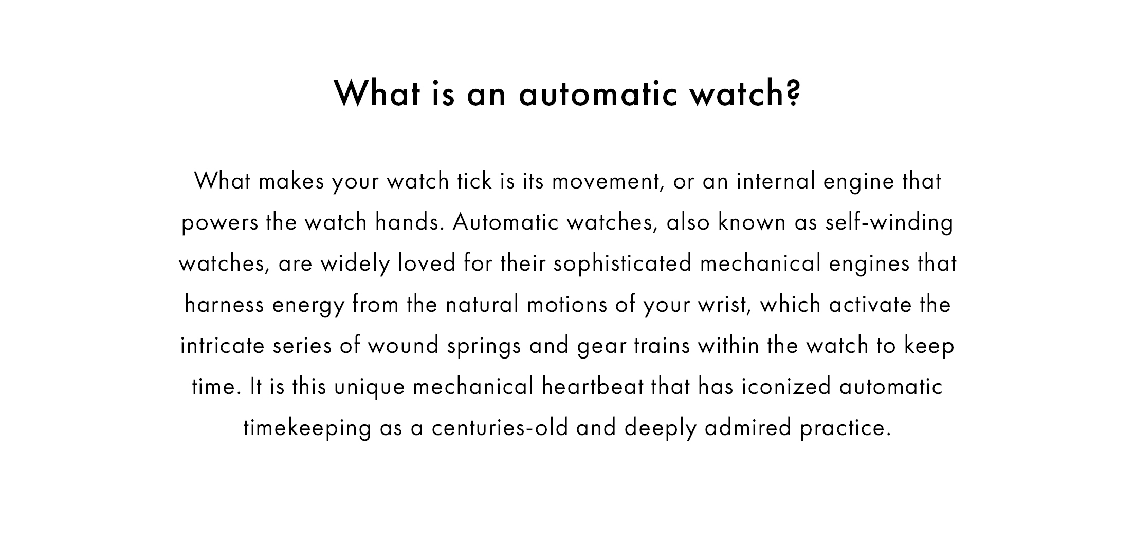 What is an automatic watch? What makes your watch tick is its movement, or an internal engine that powers the watch hands. Automatic watches, also known as self-winding watches, are widely loved for their sophisticated mechanical engines that harness energy from the natural motions of your wrist, which activate the intricate series of wound springs and gear trains within the watch to keep time. It is this unique mechanical heartbeat that has iconized automatic timekeeping as a centuries-old and deeply admired practice.