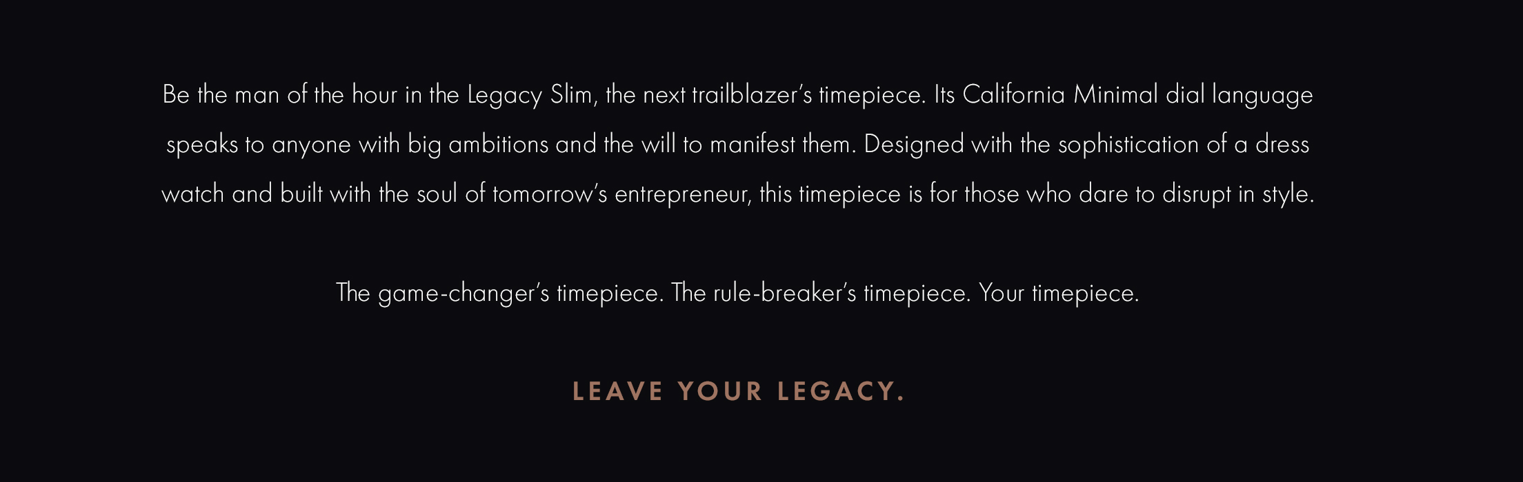 Be the man of the hour in the Legacy Slim, the next trailblazer's timepiece. Its California Minimal dial language speaks to anyone with big ambitions and all the will to manifest them. Designed with the sophistication of a dress watch and built with the soul of tomorrow's entrepreneur, this timepiece is for those who dare to disrupt in style. The game-changer's timepiece. The rule-breaker's timepiece. Your timepiece. Leave Your Legacy.