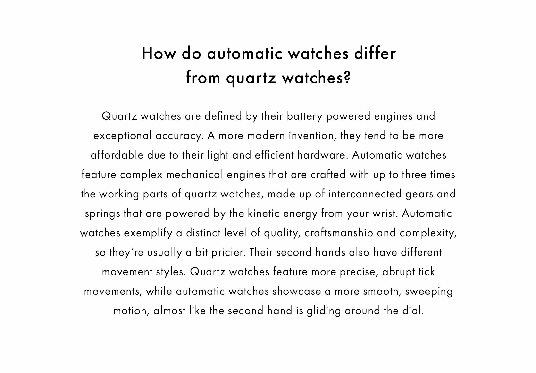 How do automatic watches differ from quartz watches?    Quartz watches are defined by their battery powered engines and exceptional accuracy. A more modern invention, they tend to be more affordable due to their light and efficient hardware. Automatic watches feature complex mechanical engines that are crafted with up to three times the working parts of quartz watches, made up of interconnected gears and springs that are powered by the kinetic energy from your wrist. Automatic watches exemplify a distinct level of quality, craftsmanship and complexity, so they're usually a bit pricier. Their second hands also have different movement styles. Quartz watches feature more precise, abrupt tick movements, while automatic watches showcase a more smooth, sweeping motion, almost like the second hand is gliding around the dial.