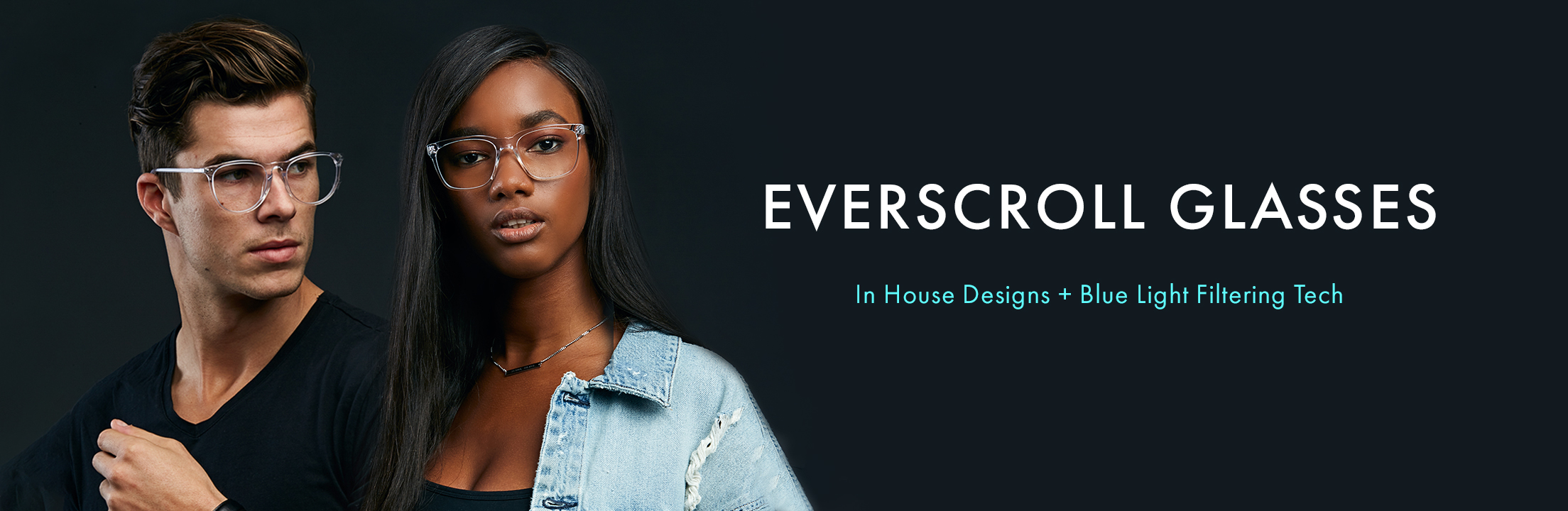 Everscroll glasses. In house designs + blue light filtering tech