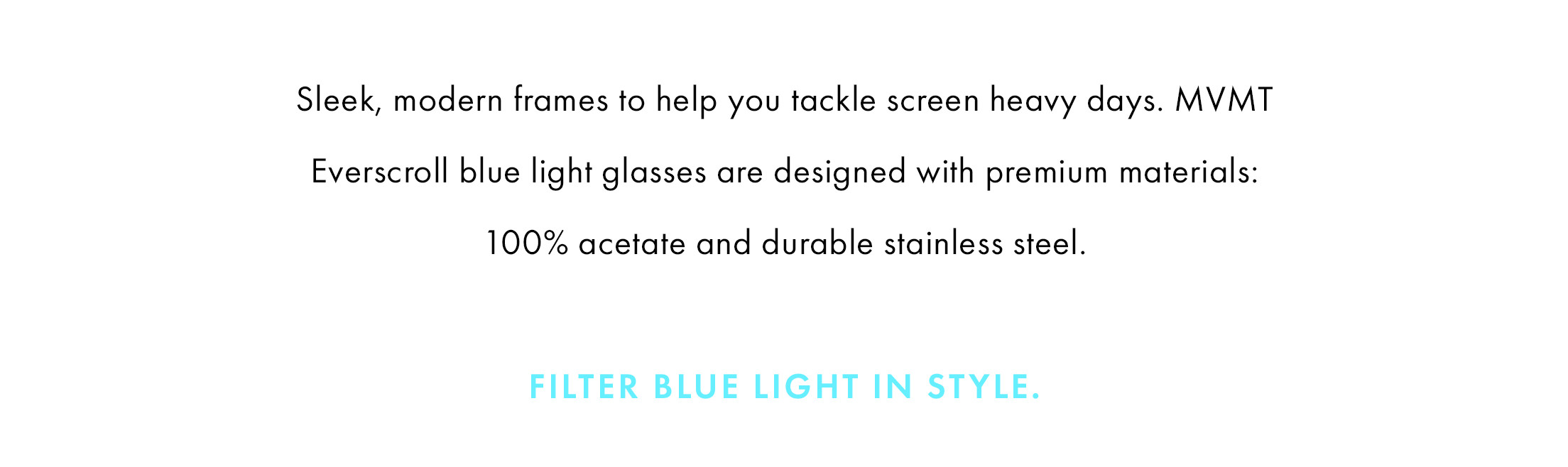 Everscrolls do the work for you and filter out a third of the most intense blue light rays to help you tackle your screen heavy days.   Designed with premium acetates, sleek steels and modern silhouettes, our blue light glasses are easy on the eyes in every way.