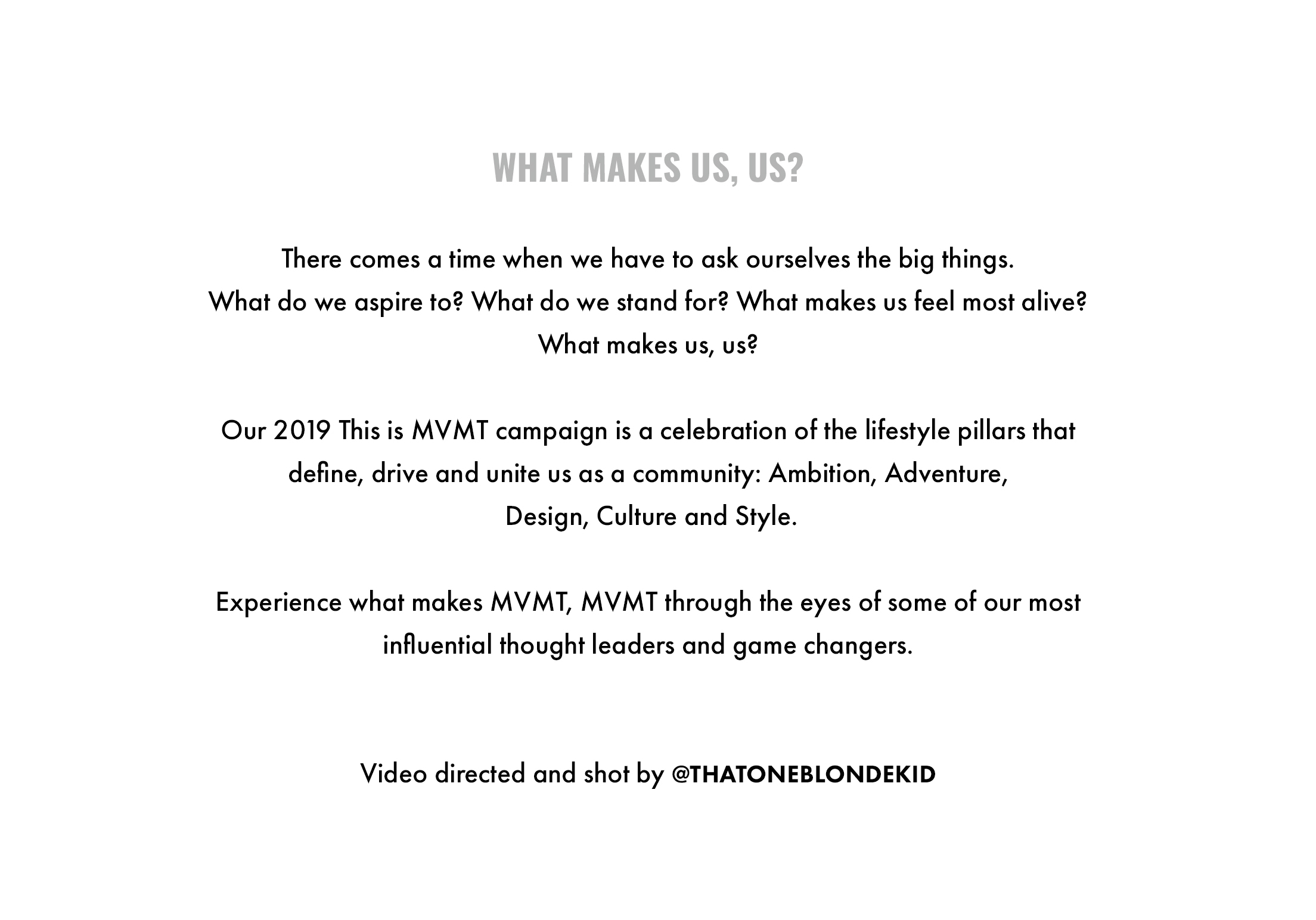 What makes us, us? There comes a time when we have to ask ourselves the big things. What do we aspire to? What do we stand for? What makes us feel most alive? What makes us, us? Our 2019 This is MVMT campaign is a celebration of the lifestyle pillars that define, drive and unite us as a community: Ambition, Adventure, Design, Culture and Style. Experience what makes MVMT, MVMT through the eyes of some of our most influential thought leaders and game changers. Video directed and shot by @thatoneblondekid