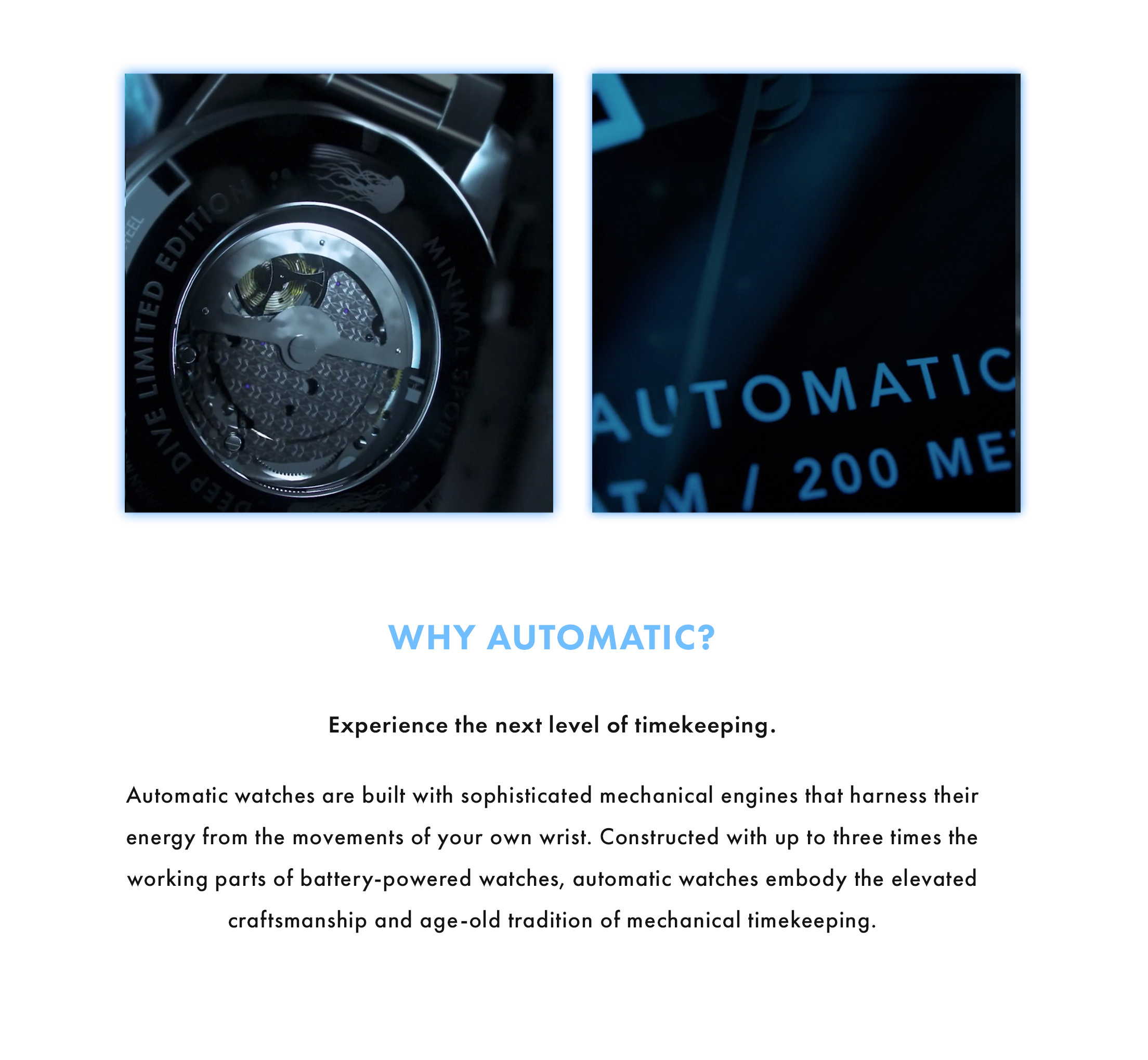 Why Automatic? Experience the next level of timekeeping. Automatic watches are built with sophisticated mechanical engines that harness their energy from the movements of your own wrist. Constructed with up to three times the working parts of battery-powered watches, automatic watches embody the elevated craftsmanship and age-old tradition of mechanical timekeeping.