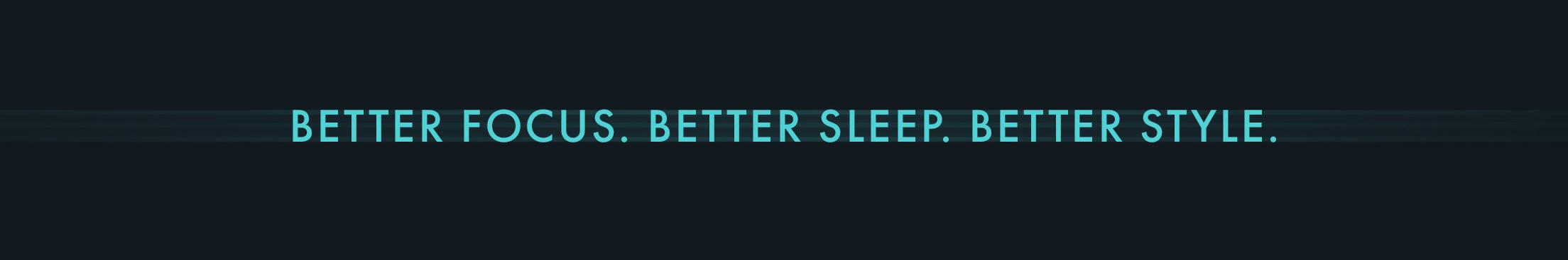 Better focus. Better sleep. Better style.