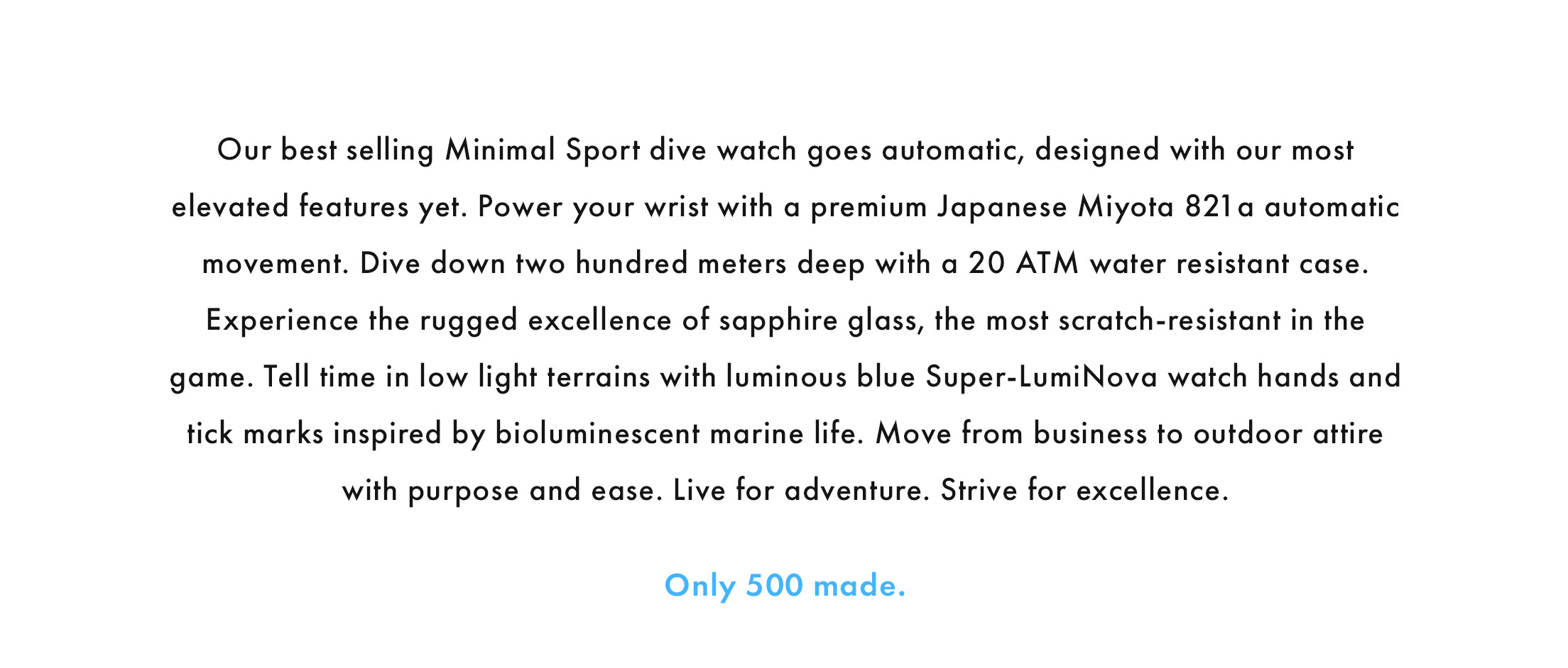 Our best-selling Minimal Sport dive watch goes automatic, designed with our most elevated features yet. Power your wrist with a premium Japanese Miyota 821 a automatic movement. Dive down two hundred meters deep with a 20 ATM water resistant case. Experience the rugged excellence of sapphire glass, the most scratch-resistant in the game. Tell time in low light terrains with luminous blue Super-LumiNova watch hands and tick marks inspired by bioluminescent marine life. Move from business to outdoor attire with purpose and ease. Live for adventure. Strive for excellence. Only 500 made.