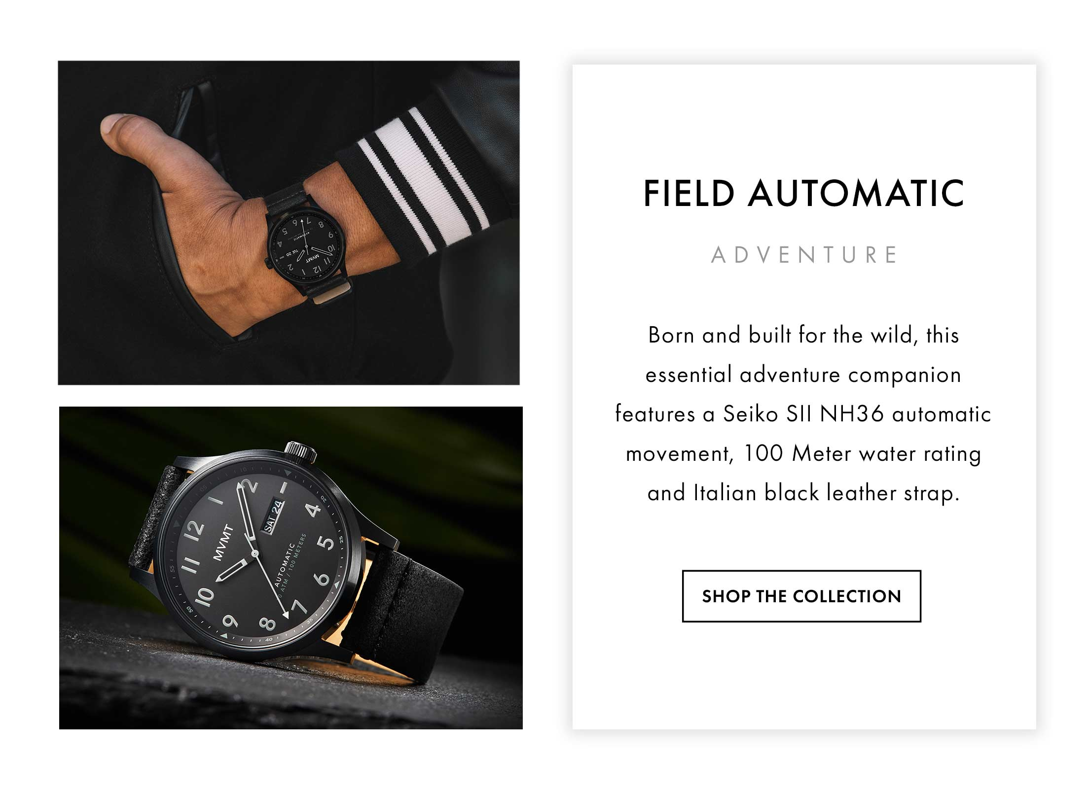 Field Automatic Adventure Born and built for the wild, this essential adventure companion features a Seiko SII NH36 automatic movement, 100 Meter water rating and black Italian leather strap. Shop the Collection