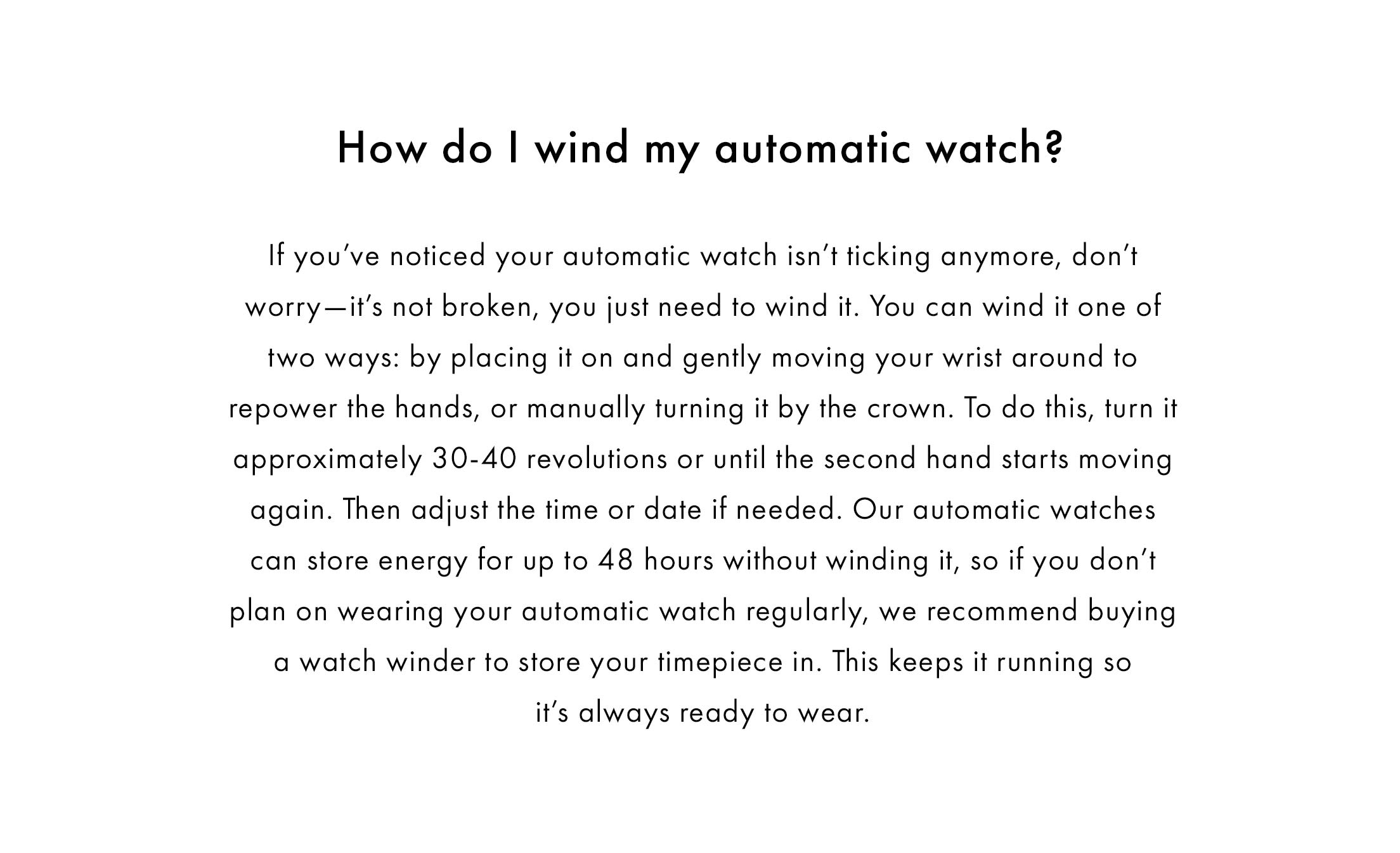 How do I wind my automatic watch?  If you've noticed your automatic watch isn't ticking anymore, don't worry—it's not broken, you just need to wind it. You can wind it one of two ways: by placing it on and gently moving your wrist around to repower the hands, or manually turning it by the crown. To do this, turn it approximately 30-40 revolutions or until the second hand starts moving again. Then adjust the time or date if needed. Our automatic watches can store energy for up to 48 hours without winding it, so if you don't plan on wearing your automatic watch regularly, we recommend buying a watch winder to store your timepiece in. This keeps it running so it's always ready to wear.