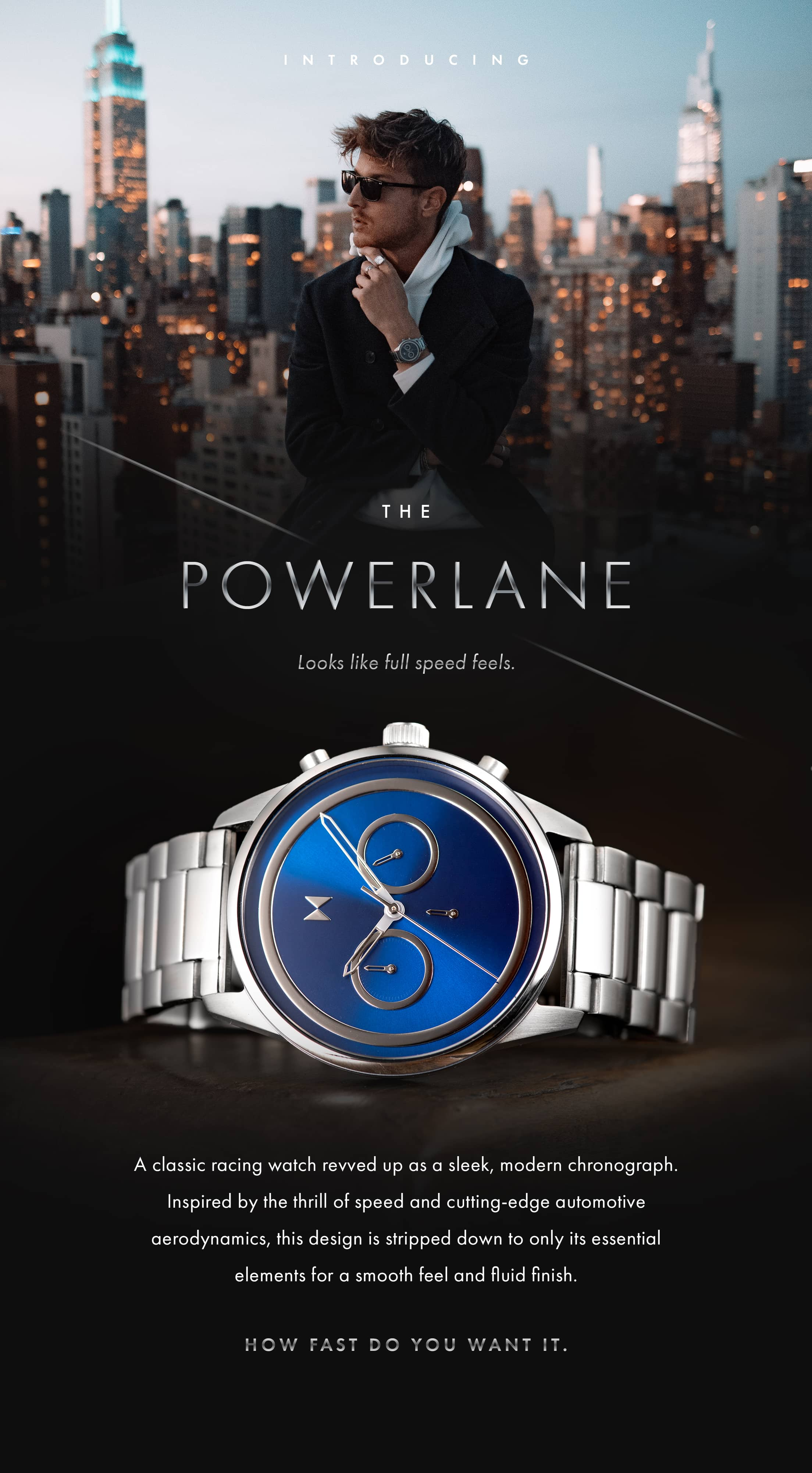 Introducing the Powerlane. Looks like full speed feels. A classic racing watch revved up as a sleek modern chronograph. Inspired by the thrill of speed and cutting-edge automotive aerodynamics, this design is stripped down to only its essential elements for a smooth feel and fluid finish. How fast do you want it.