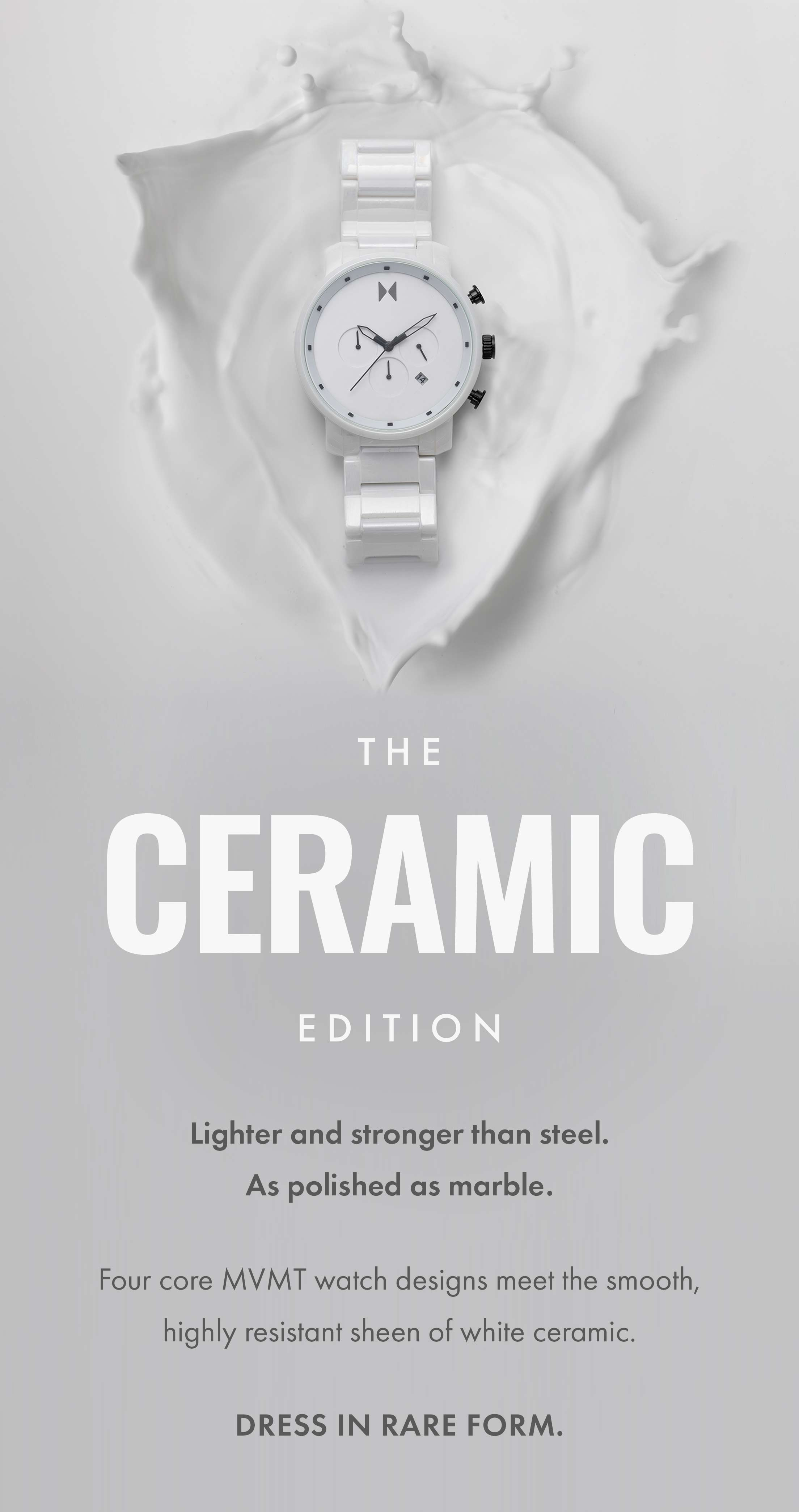 The Ceramic Edition: Lighter and strong than steel. As polished as marble. Four core MVMT watch designs meet the smooth, highly resistant sheen of white ceramic. Dress in rare form.