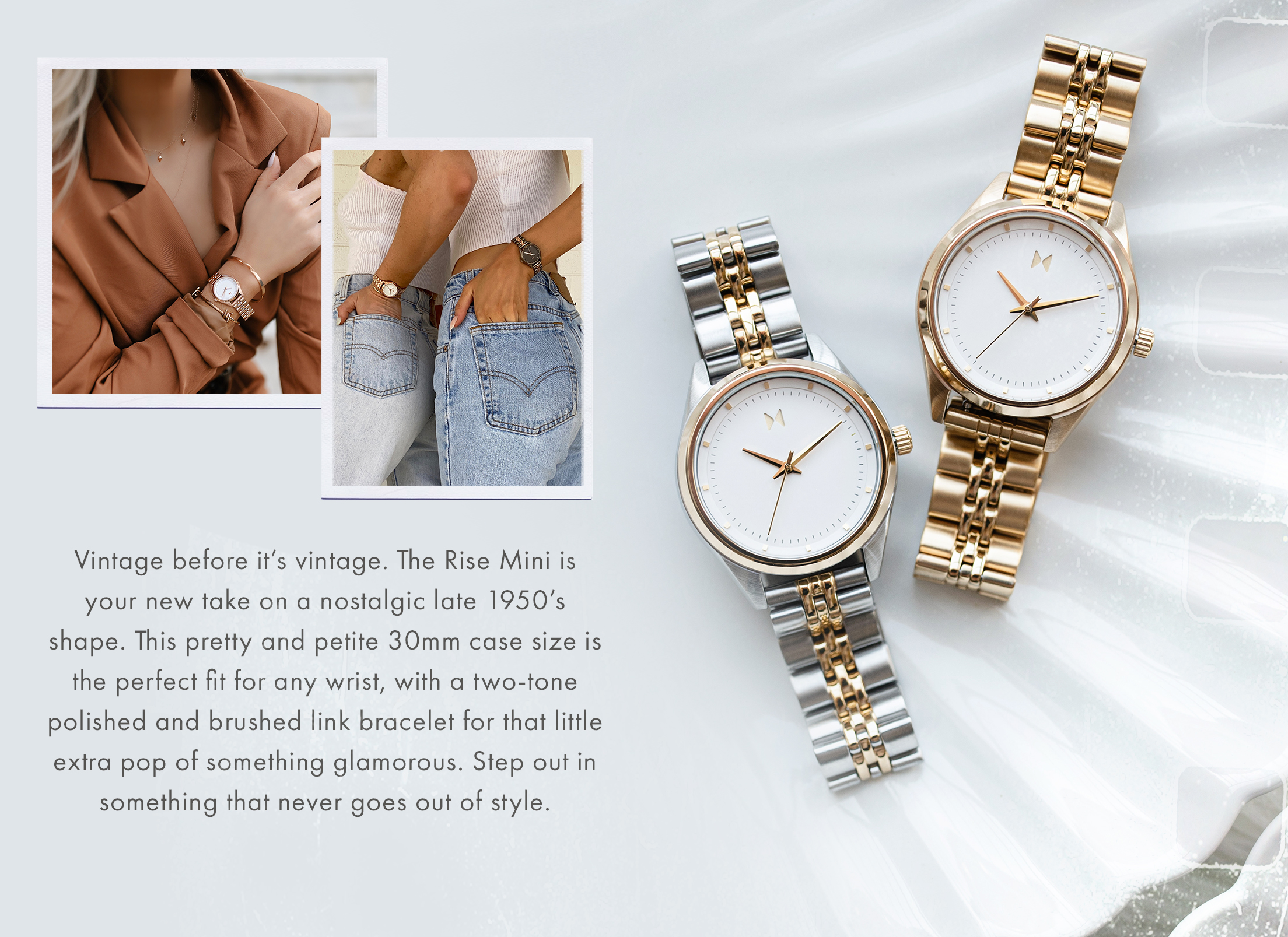 Vintage before it's vintage. The Rise Mini is your new take on a nostalgic late 1950's shape. This pretty and petite 30mm case size is the perfect fit for any wrist, with a two-tone polished and brushed link bracelet for that little extra pop of something glamorous. Step out in something that never goes out of style.