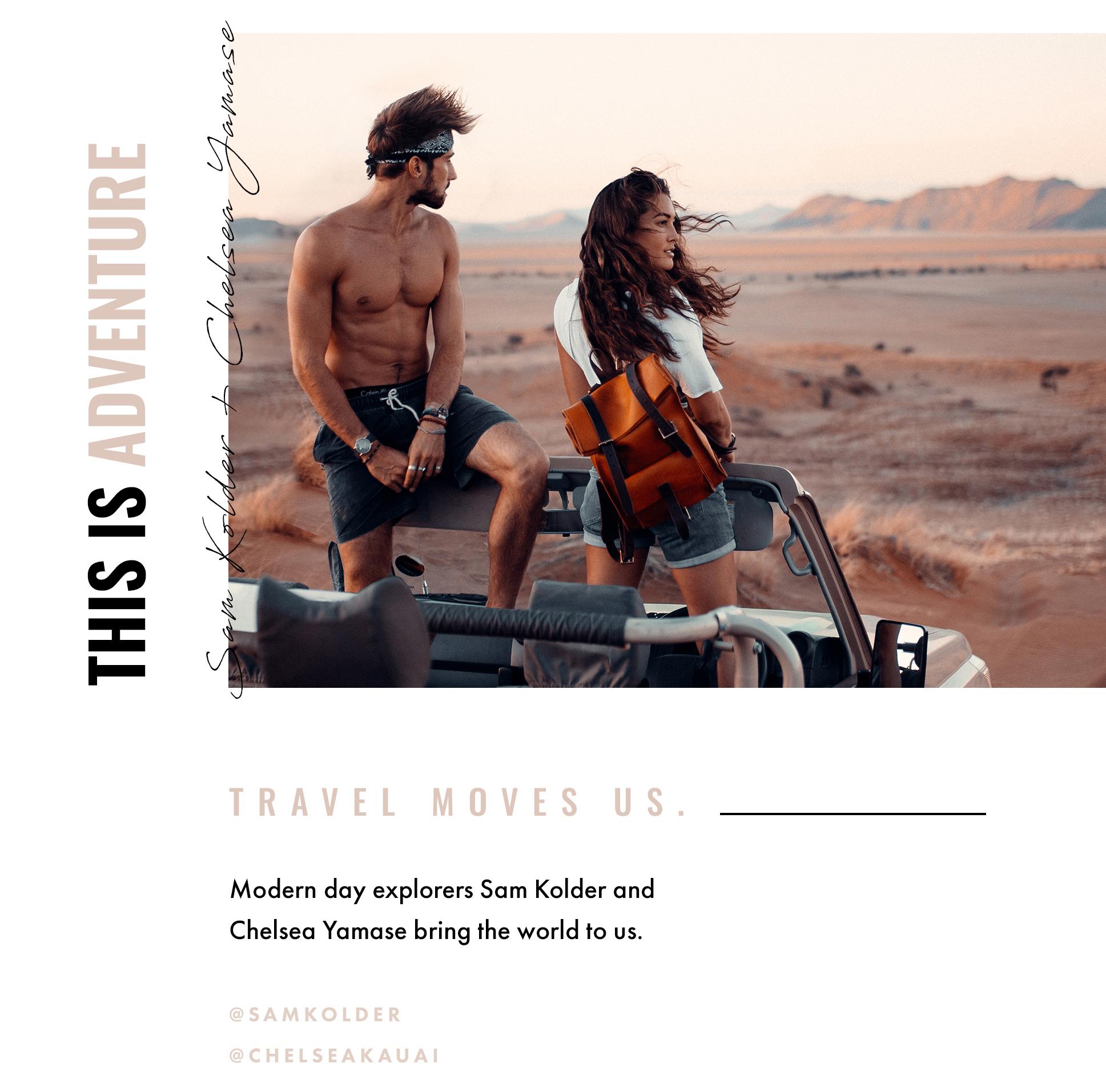This is Adventure. Sam Kolder + Chelsea Yamase. Travel moves us. Modern day explorers Sam Kolder and Chelsea Yamase bring the world to us. @samkolder @chelseakauai