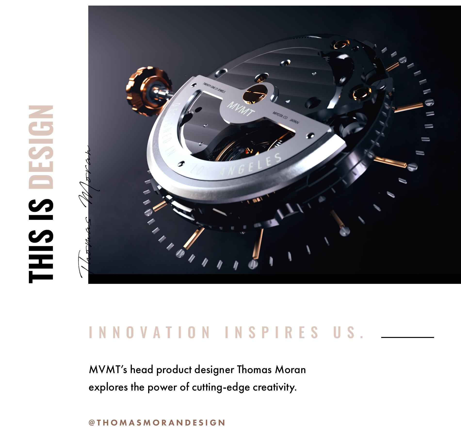 This is design. Thomas Moran. Innovation inspires us. MVMT's head product designer Thomas Moran explores the power of cutting-edge creativity. @thomasmorandesign