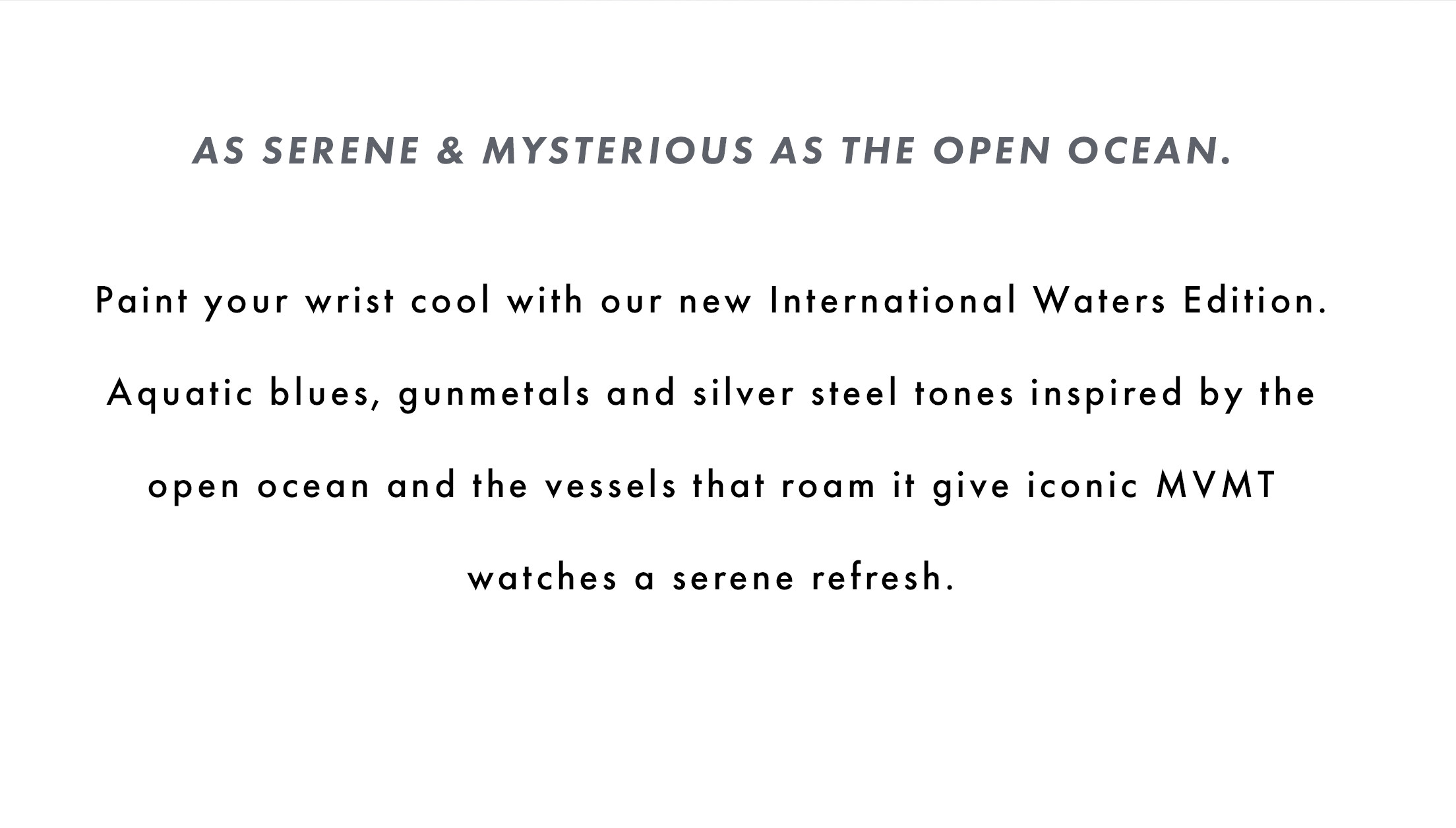 As serene & mysterious as the open ocean. Paint your wrist cool with our new International Waters Edition. Aquatic blues, gunmetals, and silver steel tones inspired by the open ocean and the vessels that roam it give iconic MVMT watches a serene refresh.