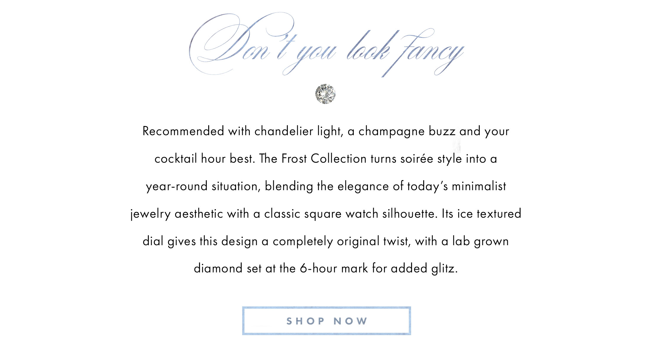Don't you look fancy. Recommended with chandelier light, a champagne buzz and your cocktail hour best. The Frost Collection turns soiree style into a year-round situation, blending the elegance of today's minimalist jewelry aesthetic with a classic square watch silhouette. Its ice textured dial gives this design a completely original twist, with a lab grown diamond set at the 6-hour mark for added glitz. Shop now